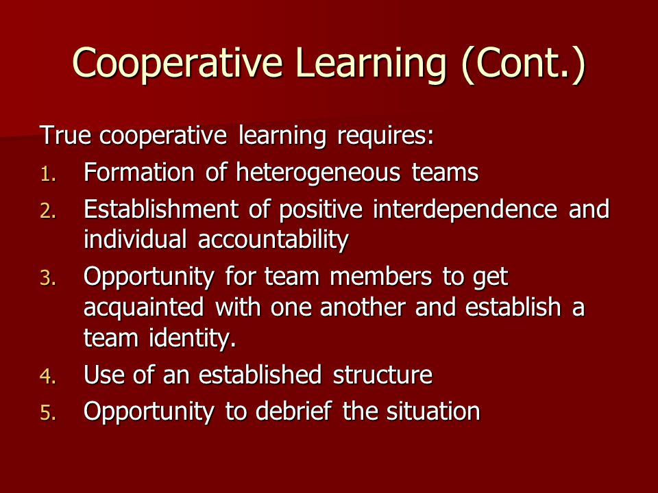 Cooperative Learning (Cont.) True cooperative learning requires: 1. Formation of heterogeneous teams 2. Establishment of positive interdependence and