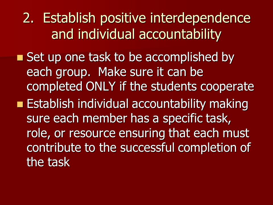 2. Establish positive interdependence and individual accountability Set up one task to be accomplished by each group. Make sure it can be completed ON