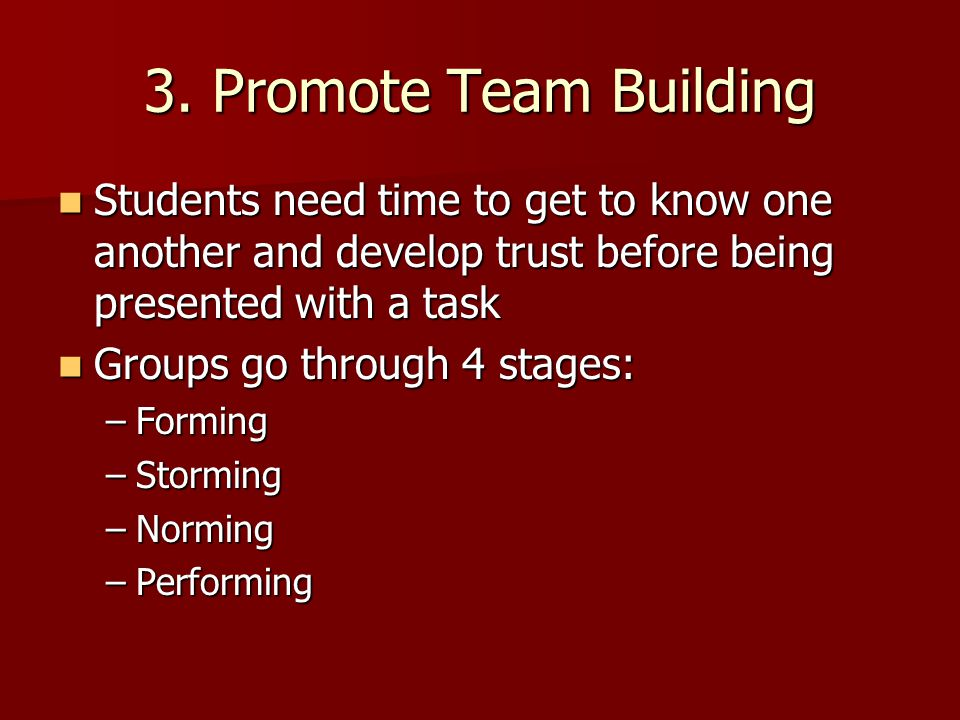 3. Promote Team Building Students need time to get to know one another and develop trust before being presented with a task Students need time to get