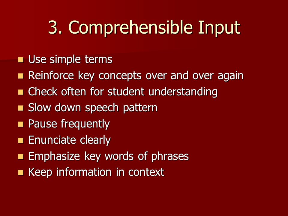 3. Comprehensible Input Use simple terms Use simple terms Reinforce key concepts over and over again Reinforce key concepts over and over again Check