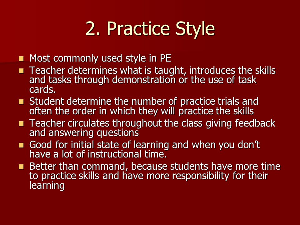 2. Practice Style Most commonly used style in PE Most commonly used style in PE Teacher determines what is taught, introduces the skills and tasks thr
