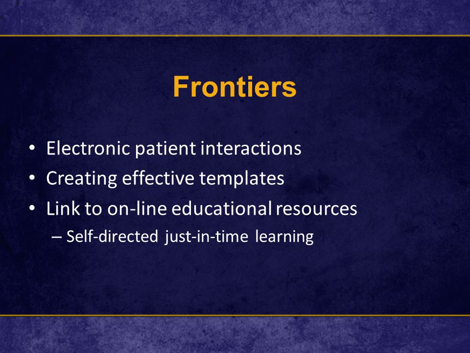 Frontiers Electronic patient interactions Creating effective templates Link to on-line educational resources – Self-directed just-in-time learning