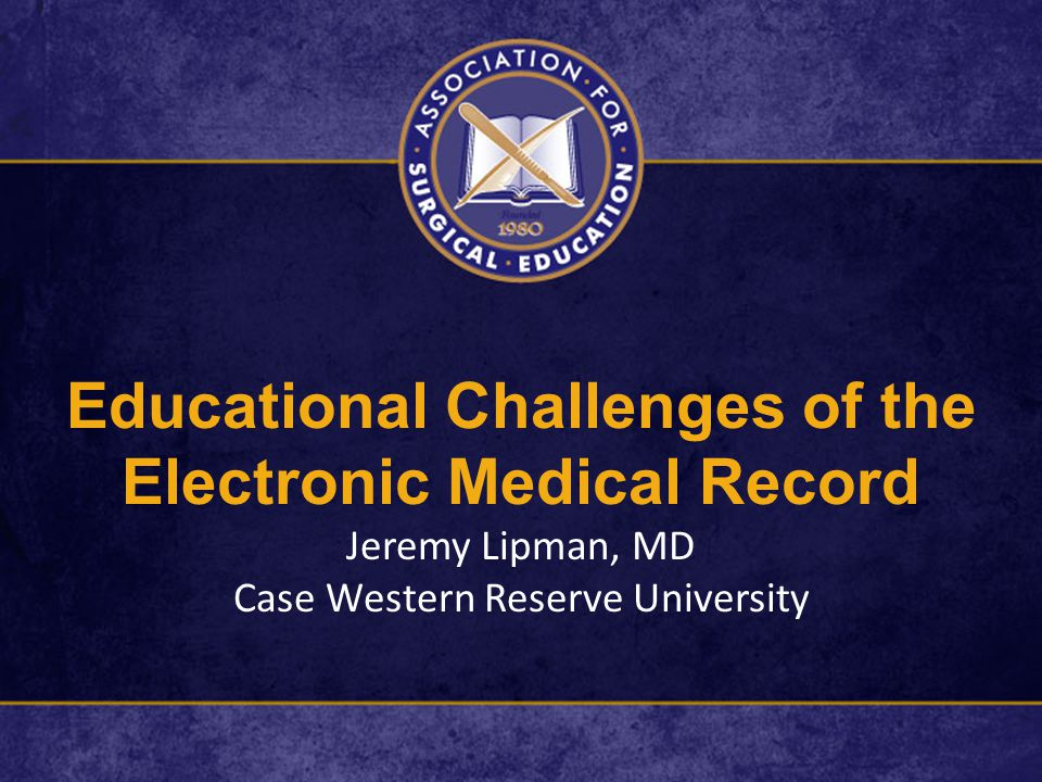 Educational Challenges of the Electronic Medical Record Jeremy Lipman, MD Case Western Reserve University