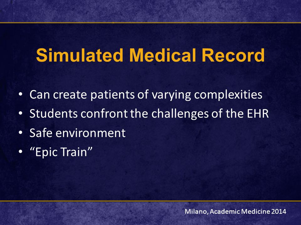 Simulated Medical Record Can create patients of varying complexities Students confront the challenges of the EHR Safe environment Epic Train Milano, Academic Medicine 2014