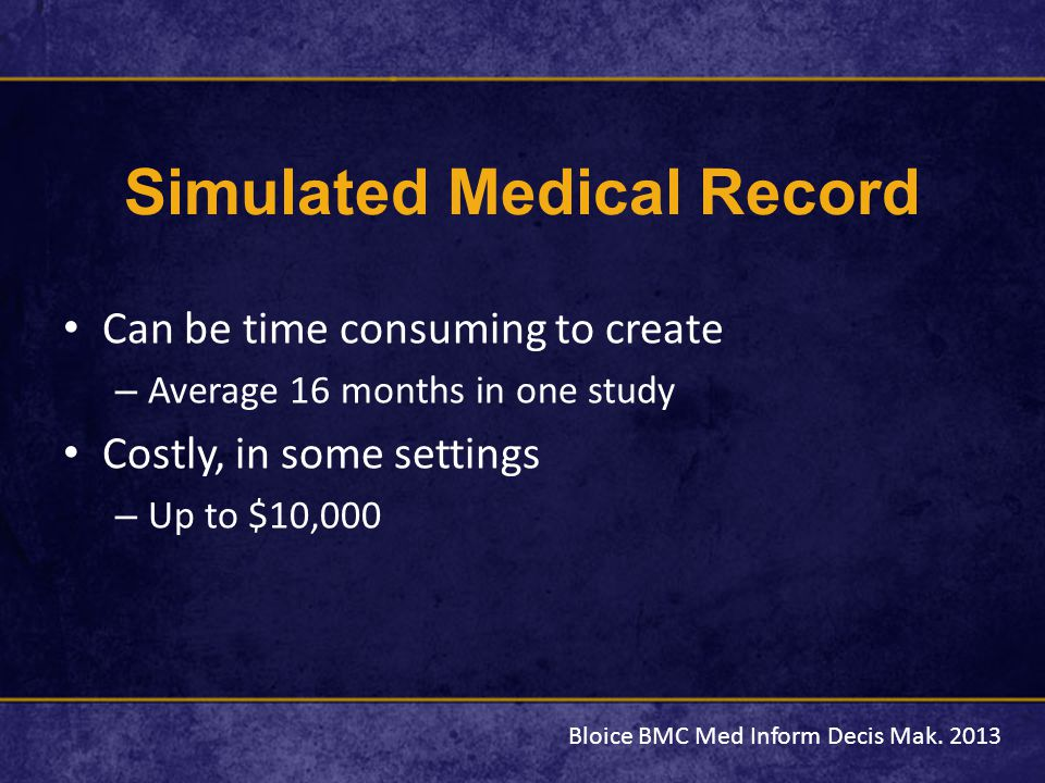 Simulated Medical Record Can be time consuming to create – Average 16 months in one study Costly, in some settings – Up to $10,000 Bloice BMC Med Inform Decis Mak.