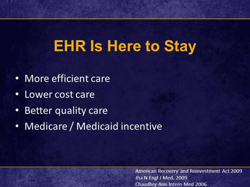 EHR Is Here to Stay More efficient care Lower cost care Better quality care Medicare / Medicaid incentive American Recovery and Reinvestment Act 2009 Jha N Engl J Med.