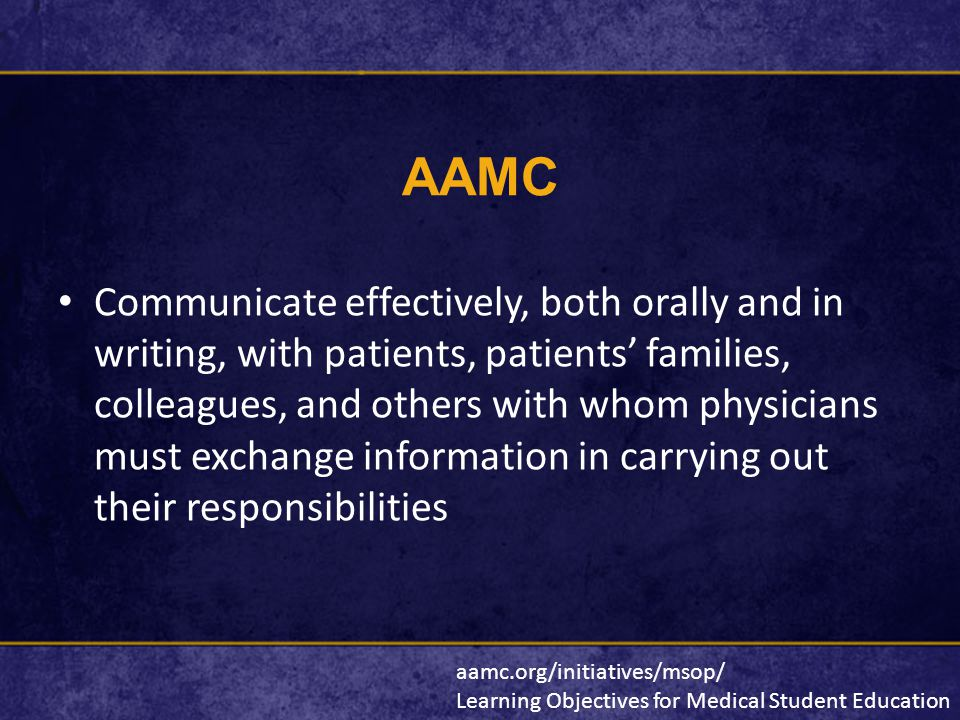AAMC Communicate effectively, both orally and in writing, with patients, patients' families, colleagues, and others with whom physicians must exchange information in carrying out their responsibilities aamc.org/initiatives/msop/ Learning Objectives for Medical Student Education