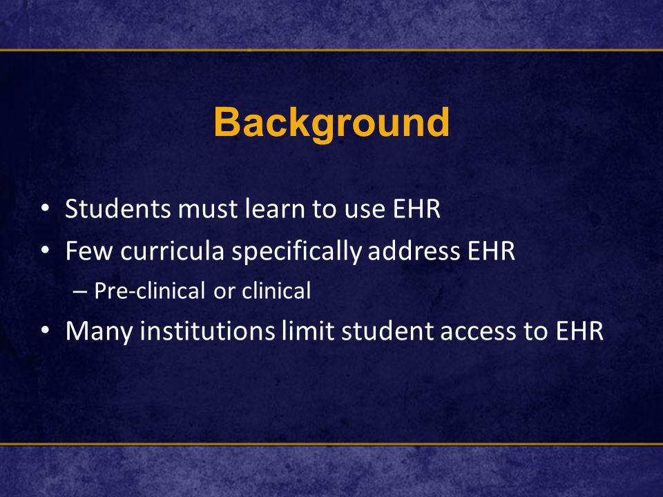 Background Students must learn to use EHR Few curricula specifically address EHR – Pre-clinical or clinical Many institutions limit student access to EHR