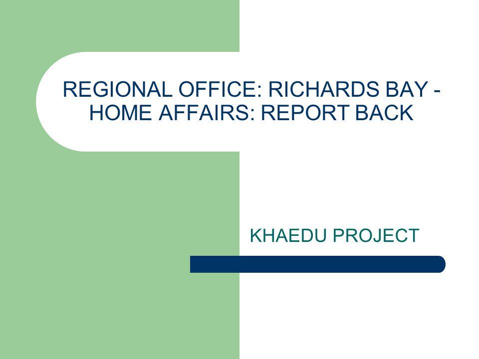 REGIONAL OFFICE: RICHARDS BAY - HOME AFFAIRS: REPORT BACK KHAEDU PROJECT
