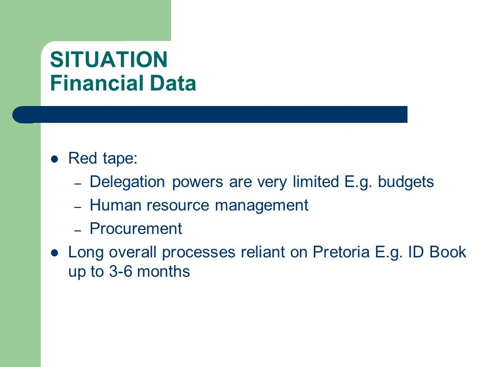 SITUATION Financial Data Red tape: – Delegation powers are very limited E.g.