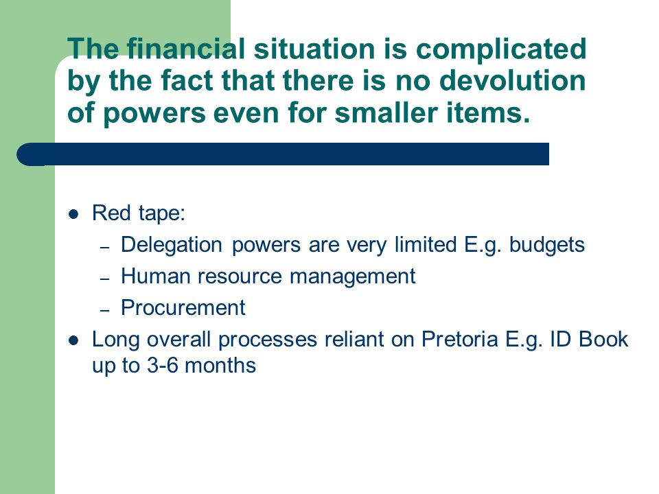 The financial situation is complicated by the fact that there is no devolution of powers even for smaller items. Red tape: – Delegation powers are ver