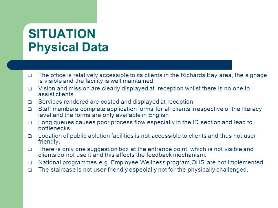 SITUATION Physical Data  The office is relatively accessible to its clients in the Richards Bay area, the signage is visible and the facility is well maintained  Vision and mission are clearly displayed at reception whilst there is no one to assist clients.