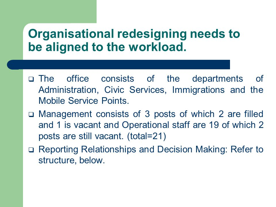 Organisational redesigning needs to be aligned to the workload.  The office consists of the departments of Administration, Civic Services, Immigratio