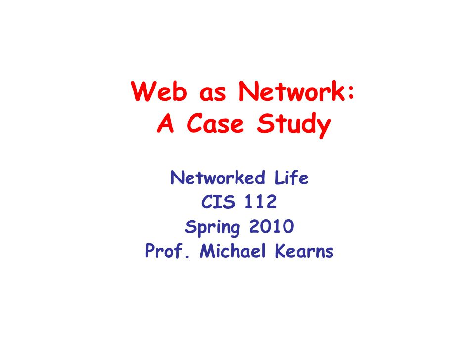 Web as Network: A Case Study Networked Life CIS 112 Spring 2010 Prof. Michael Kearns