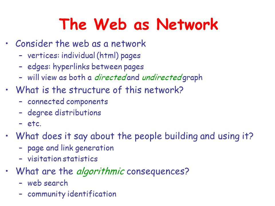 The Web as Network Consider the web as a network –vertices: individual (html) pages –edges: hyperlinks between pages –will view as both a directed and undirected graph What is the structure of this network.