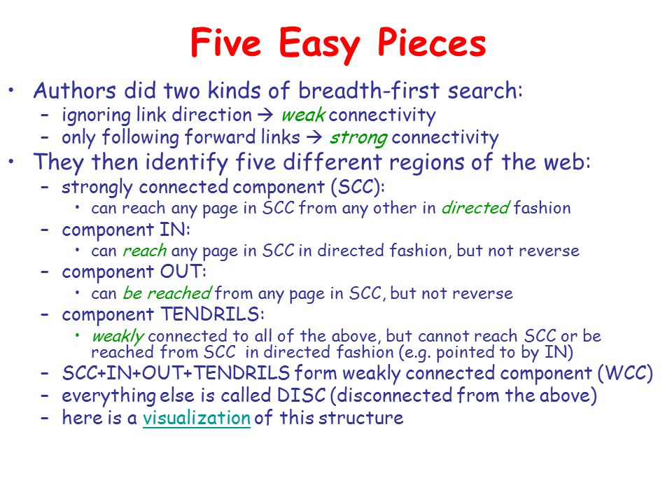 Five Easy Pieces Authors did two kinds of breadth-first search: –ignoring link direction  weak connectivity –only following forward links  strong connectivity They then identify five different regions of the web: –strongly connected component (SCC): can reach any page in SCC from any other in directed fashion –component IN: can reach any page in SCC in directed fashion, but not reverse –component OUT: can be reached from any page in SCC, but not reverse –component TENDRILS: weakly connected to all of the above, but cannot reach SCC or be reached from SCC in directed fashion (e.g.