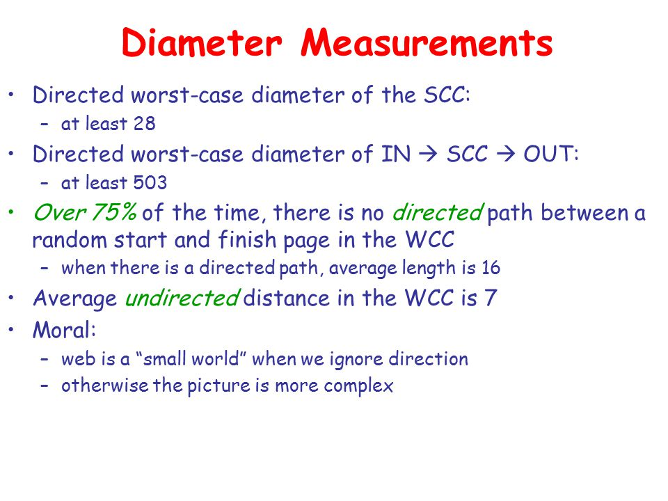 Diameter Measurements Directed worst-case diameter of the SCC: –at least 28 Directed worst-case diameter of IN  SCC  OUT: –at least 503 Over 75% of the time, there is no directed path between a random start and finish page in the WCC –when there is a directed path, average length is 16 Average undirected distance in the WCC is 7 Moral: –web is a small world when we ignore direction –otherwise the picture is more complex