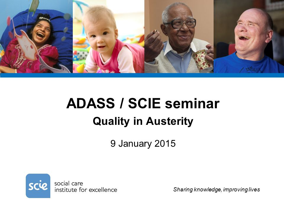 Sharing knowledge, improving lives ADASS / SCIE seminar Quality in Austerity 9 January 2015