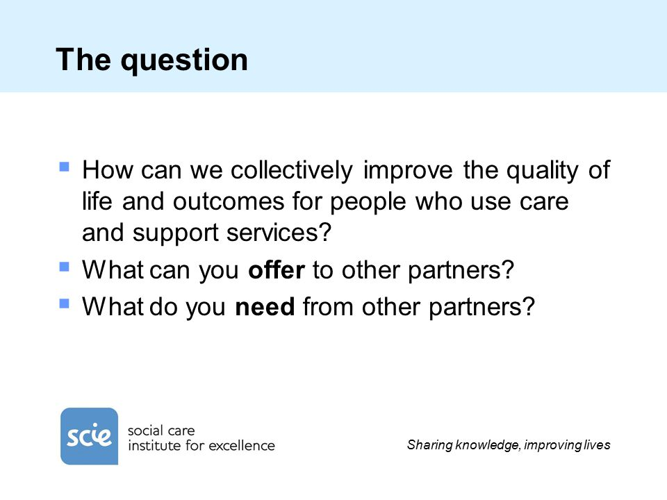 Sharing knowledge, improving lives The question  How can we collectively improve the quality of life and outcomes for people who use care and support services.