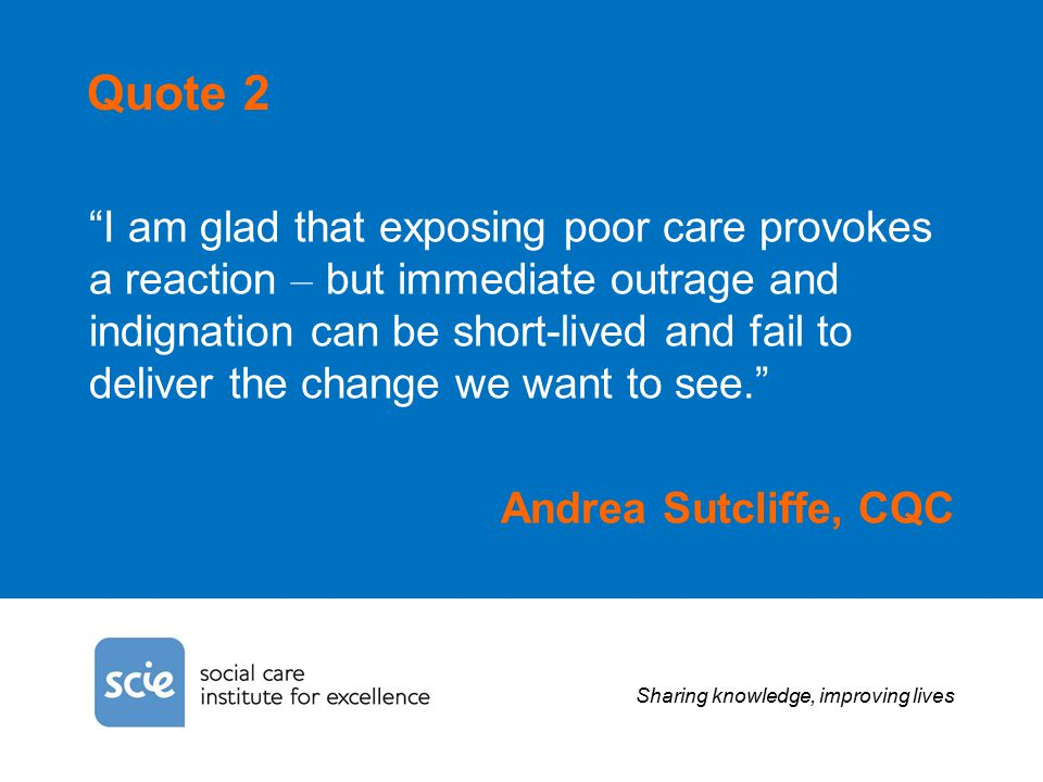 Sharing knowledge, improving lives Quote 2 I am glad that exposing poor care provokes a reaction – but immediate outrage and indignation can be short-lived and fail to deliver the change we want to see. Andrea Sutcliffe, CQC