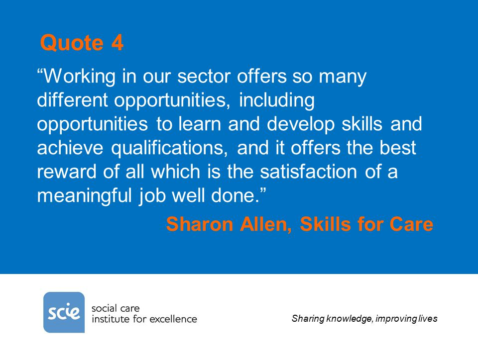 Sharing knowledge, improving lives Quote 4 Working in our sector offers so many different opportunities, including opportunities to learn and develop skills and achieve qualifications, and it offers the best reward of all which is the satisfaction of a meaningful job well done. Sharon Allen, Skills for Care