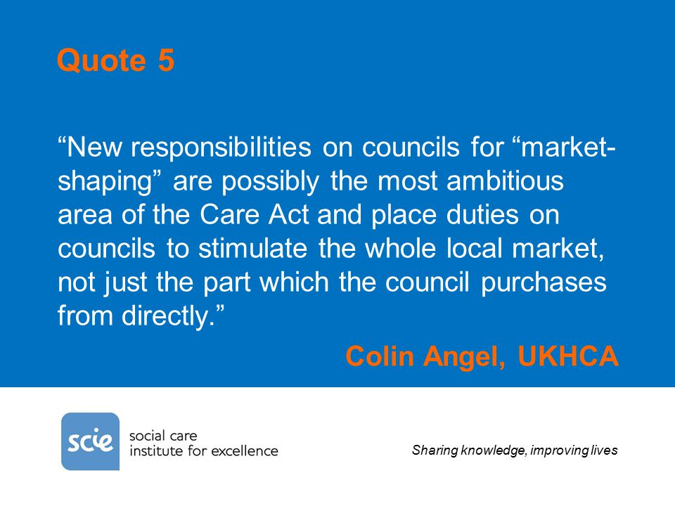 Sharing knowledge, improving lives Quote 5 New responsibilities on councils for market- shaping are possibly the most ambitious area of the Care Act and place duties on councils to stimulate the whole local market, not just the part which the council purchases from directly. Colin Angel, UKHCA