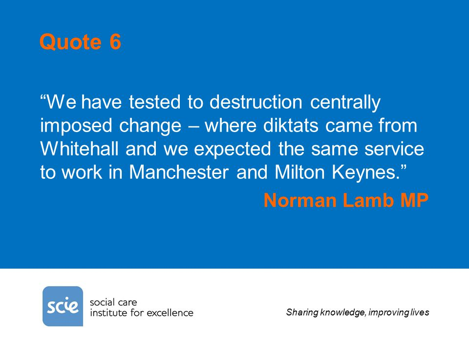 Sharing knowledge, improving lives Quote 6 We have tested to destruction centrally imposed change – where diktats came from Whitehall and we expected the same service to work in Manchester and Milton Keynes. Norman Lamb MP