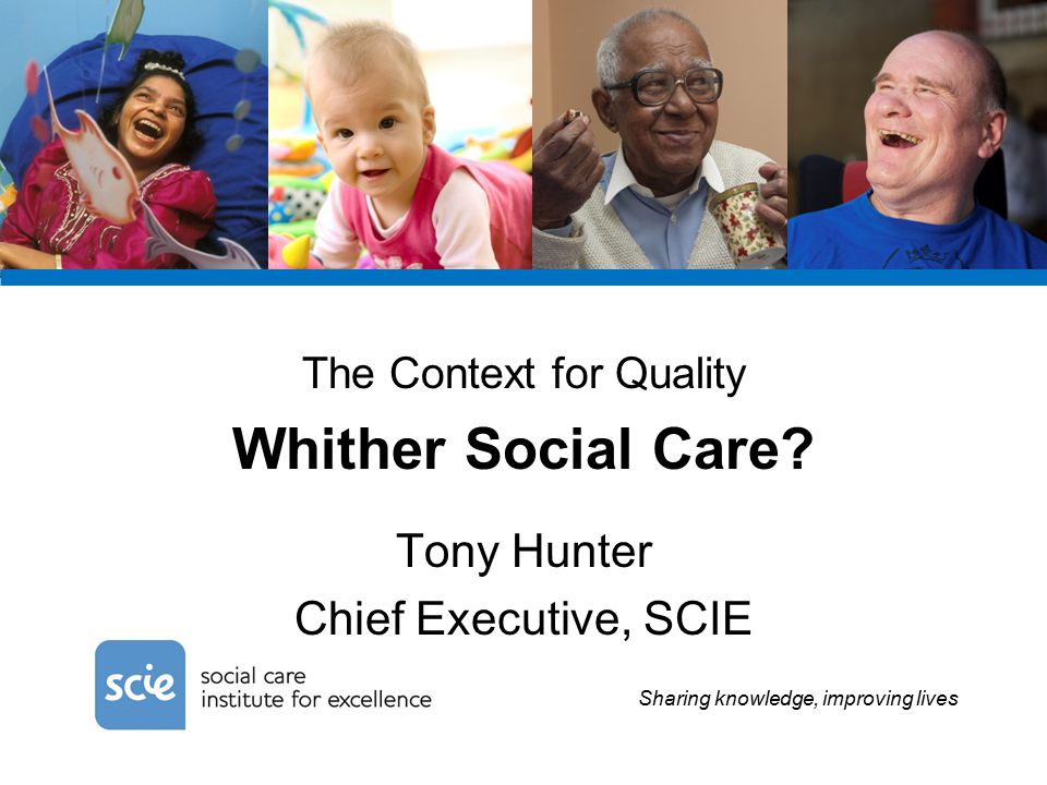 Sharing knowledge, improving lives The Context for Quality Whither Social Care.