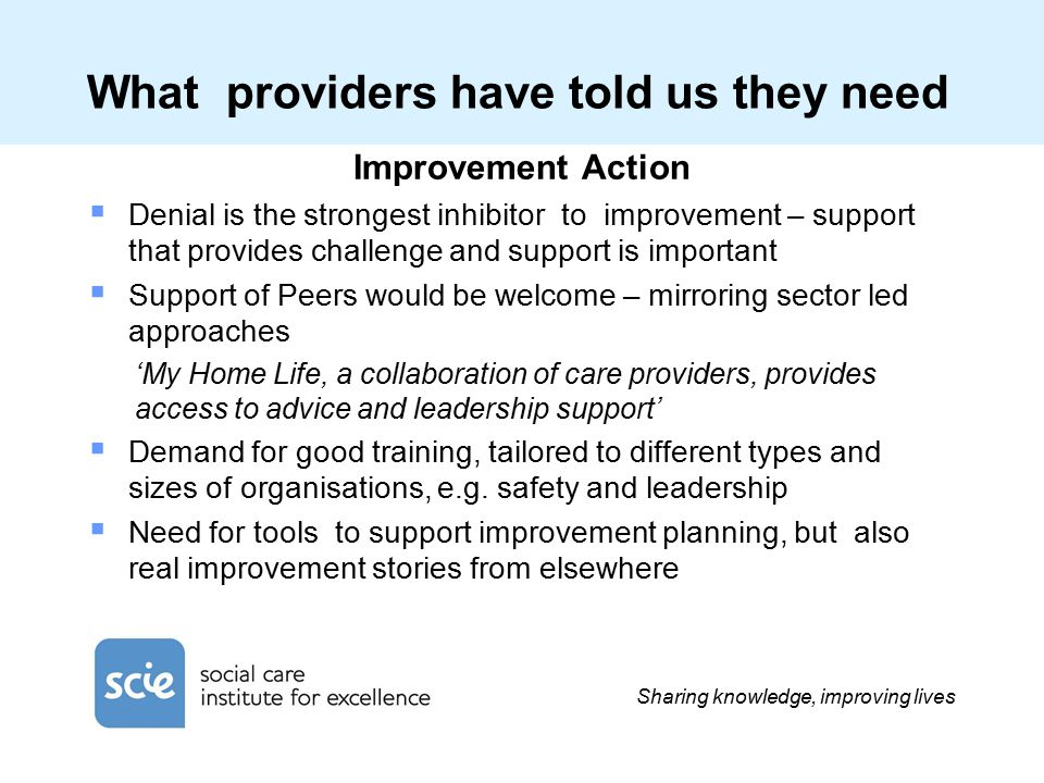 Sharing knowledge, improving lives What providers have told us they need Improvement Action  Denial is the strongest inhibitor to improvement – support that provides challenge and support is important  Support of Peers would be welcome – mirroring sector led approaches 'My Home Life, a collaboration of care providers, provides access to advice and leadership support'  Demand for good training, tailored to different types and sizes of organisations, e.g.