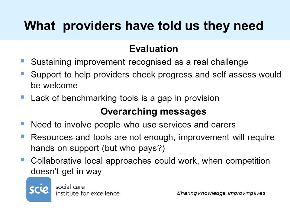 Sharing knowledge, improving lives What providers have told us they need Evaluation  Sustaining improvement recognised as a real challenge  Support to help providers check progress and self assess would be welcome  Lack of benchmarking tools is a gap in provision Overarching messages  Need to involve people who use services and carers  Resources and tools are not enough, improvement will require hands on support (but who pays )  Collaborative local approaches could work, when competition doesn't get in way