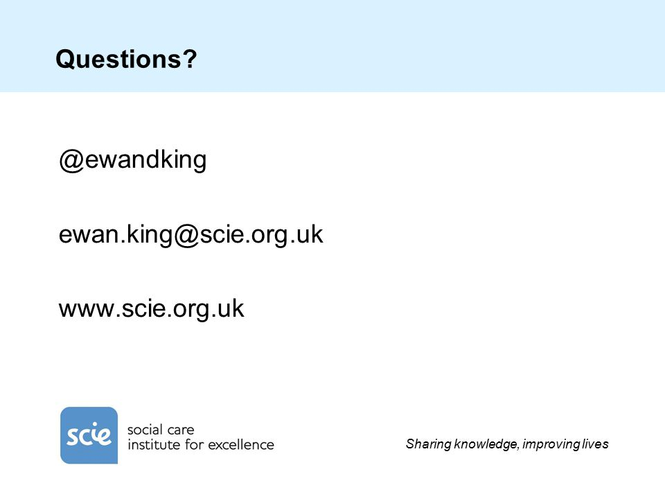 Sharing knowledge, improving lives Questions @ewandking ewan.king@scie.org.uk www.scie.org.uk