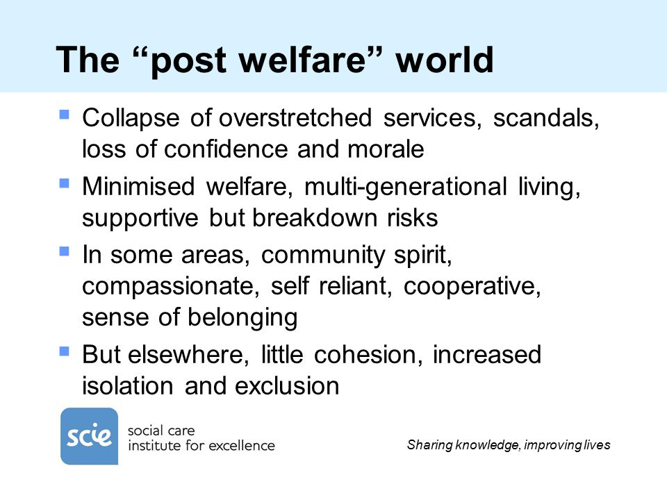Sharing knowledge, improving lives The post welfare world  Collapse of overstretched services, scandals, loss of confidence and morale  Minimised welfare, multi-generational living, supportive but breakdown risks  In some areas, community spirit, compassionate, self reliant, cooperative, sense of belonging  But elsewhere, little cohesion, increased isolation and exclusion