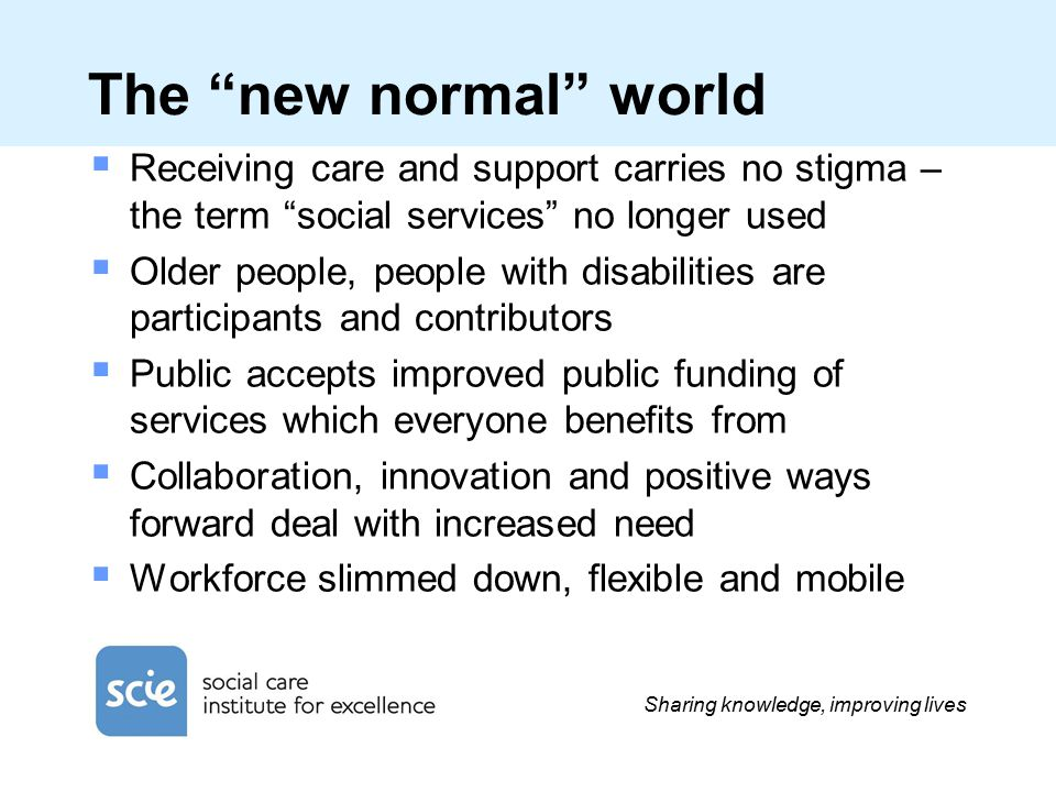 Sharing knowledge, improving lives The new normal world  Receiving care and support carries no stigma – the term social services no longer used  Older people, people with disabilities are participants and contributors  Public accepts improved public funding of services which everyone benefits from  Collaboration, innovation and positive ways forward deal with increased need  Workforce slimmed down, flexible and mobile