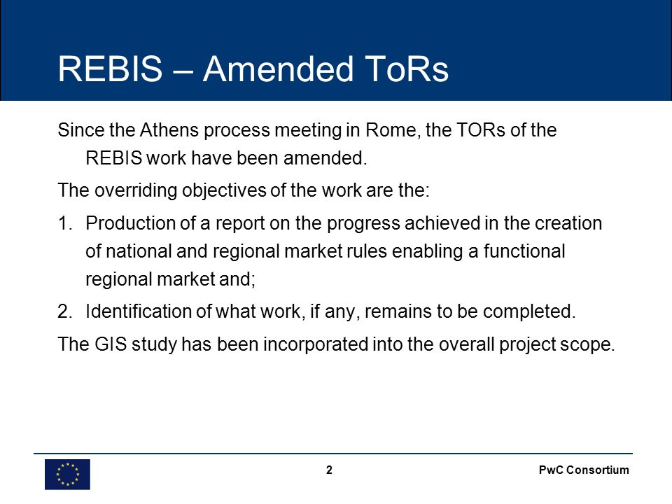 PwC Consortium2 REBIS – Amended ToRs Since the Athens process meeting in Rome, the TORs of the REBIS work have been amended.