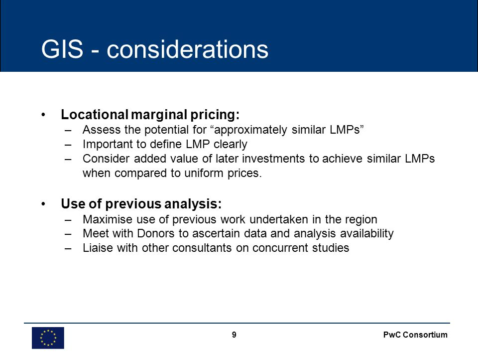 PwC Consortium9 GIS - considerations Locational marginal pricing: –Assess the potential for approximately similar LMPs –Important to define LMP clearly –Consider added value of later investments to achieve similar LMPs when compared to uniform prices.