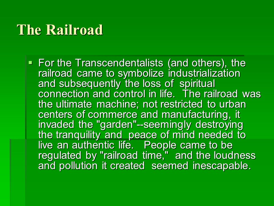 The Railroad  For the Transcendentalists (and others), the railroad came to symbolize industrialization and subsequently the loss of spiritual connec