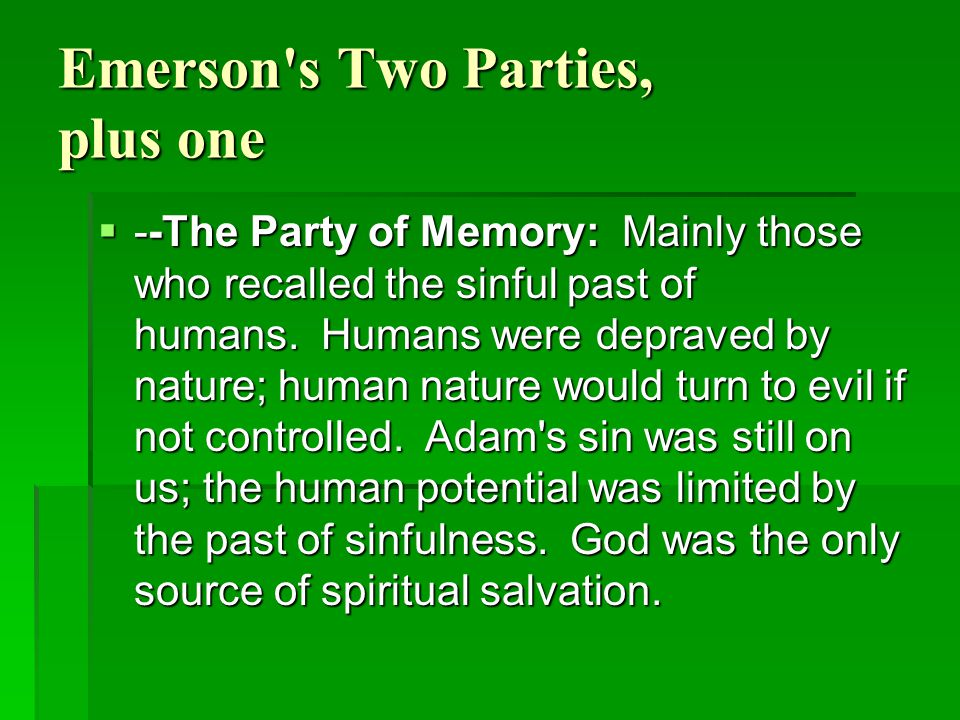 Emerson's Two Parties, plus one  --The Party of Memory: Mainly those who recalled the sinful past of humans. Humans were depraved by nature; human na