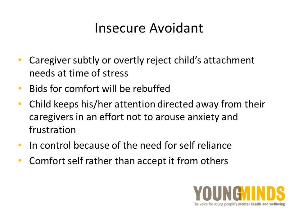 Insecure Avoidant Caregiver subtly or overtly reject child's attachment needs at time of stress Bids for comfort will be rebuffed Child keeps his/her
