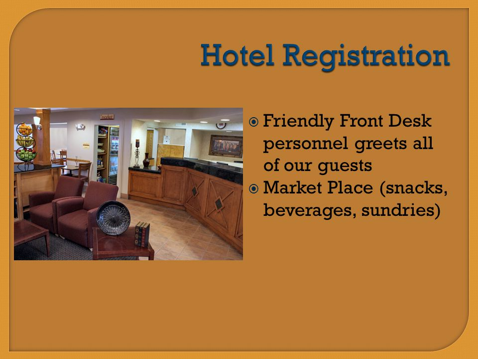  Friendly Front Desk personnel greets all of our guests  Market Place (snacks, beverages, sundries)
