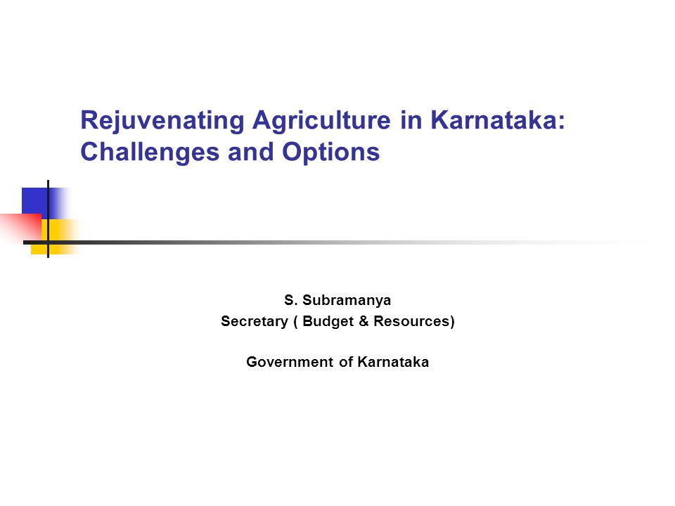 Rejuvenating Agriculture in Karnataka: Challenges and Options S. Subramanya Secretary ( Budget & Resources) Government of Karnataka
