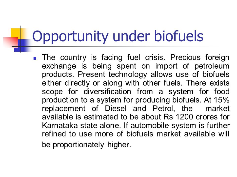 Opportunity under biofuels The country is facing fuel crisis. Precious foreign exchange is being spent on import of petroleum products. Present techno