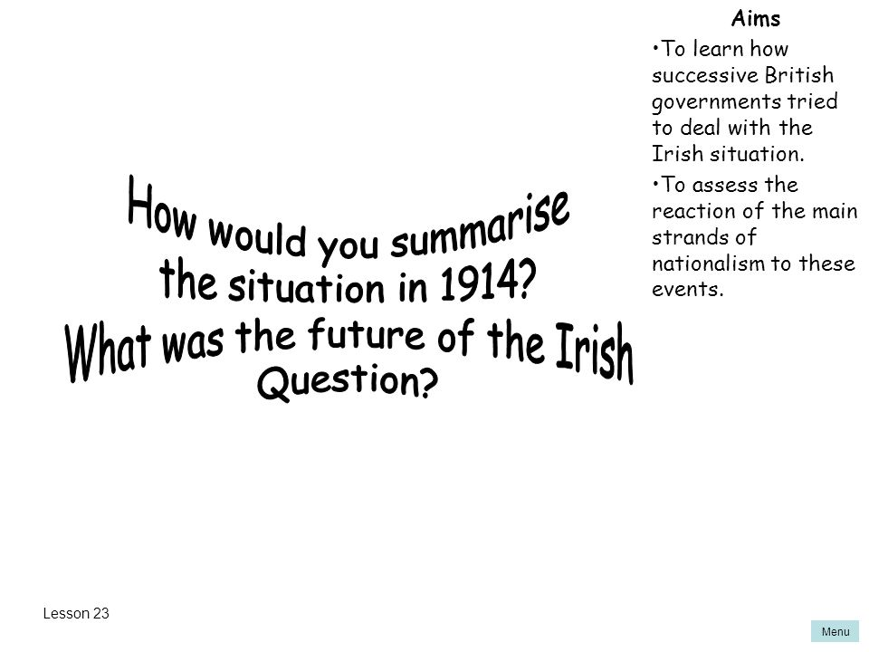 Menu Aims To learn how successive British governments tried to deal with the Irish situation.
