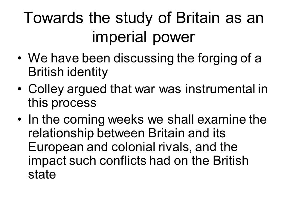 Towards the study of Britain as an imperial power We have been discussing the forging of a British identity Colley argued that war was instrumental in this process In the coming weeks we shall examine the relationship between Britain and its European and colonial rivals, and the impact such conflicts had on the British state