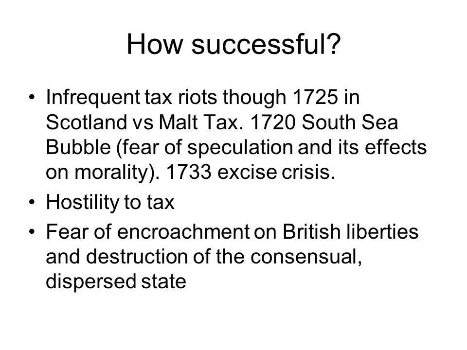 How successful. Infrequent tax riots though 1725 in Scotland vs Malt Tax.