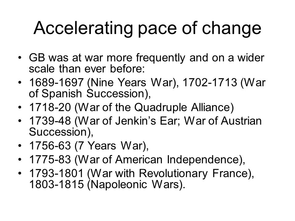 Accelerating pace of change GB was at war more frequently and on a wider scale than ever before: 1689-1697 (Nine Years War), 1702-1713 (War of Spanish Succession), 1718-20 (War of the Quadruple Alliance) 1739-48 (War of Jenkin's Ear; War of Austrian Succession), 1756-63 (7 Years War), 1775-83 (War of American Independence), 1793-1801 (War with Revolutionary France), 1803-1815 (Napoleonic Wars).