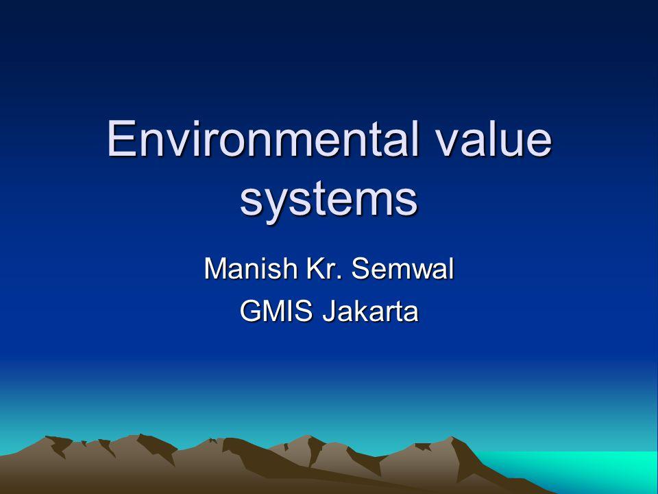 Environmental value systems Manish Kr. Semwal GMIS Jakarta