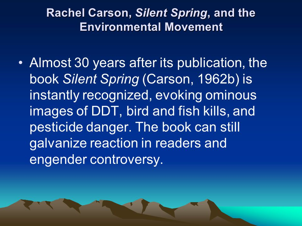 Rachel Carson, Silent Spring, and the Environmental Movement Almost 30 years after its publication, the book Silent Spring (Carson, 1962b) is instantl