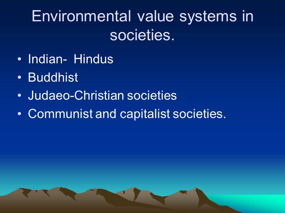 Environmental value systems in societies. Indian- Hindus Buddhist Judaeo ‑ Christian societies Communist and capitalist societies.
