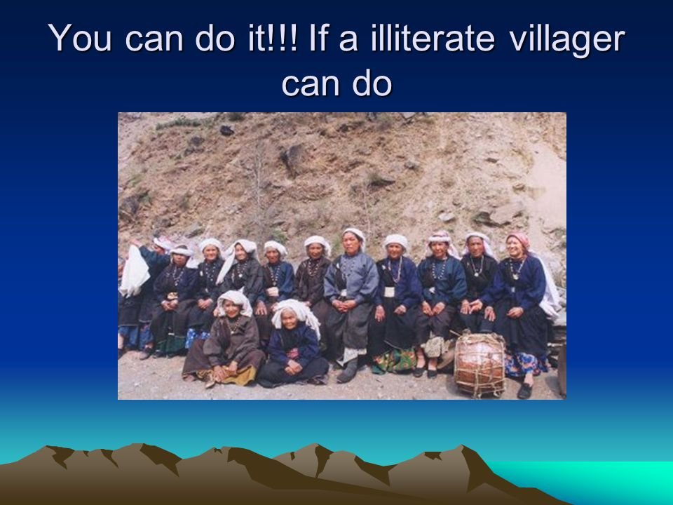 You can do it!!! If a illiterate villager can do