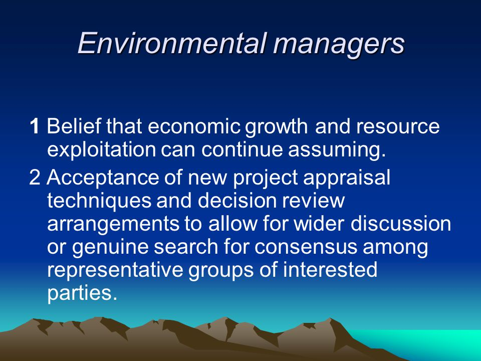 Environmental managers 1 Belief that economic growth and resource exploitation can continue assuming. 2 Acceptance of new project appraisal techniques